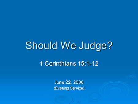 Should We Judge? 1 Corinthians 15:1-12 June 22, 2008 (Evening Service)