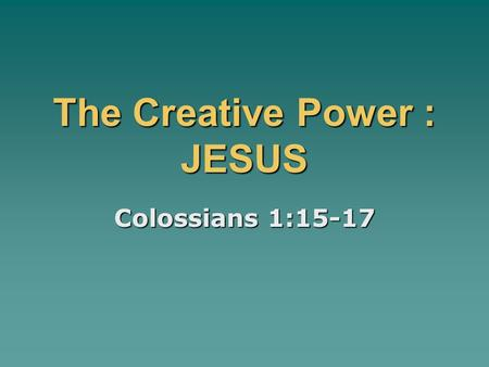 The Creative Power : JESUS Colossians 1:15-17. WORLDVIEW THOUGHTS:  Kalam Argument: What ever begins to exist has a cause.  Worldview – is simply the.