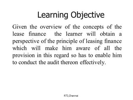 RTI,Chennai Learning Objective Given the overview of the concepts of the lease finance the learner will obtain a perspective of the principle of leasing.