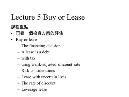 Lecture 5 Buy or Lease 課程重點 再看一個投資方案的評估 Buy or lease –The financing decision –A lease is a debt –with tax –using a risk-adjusted discount rate –Risk considerations.