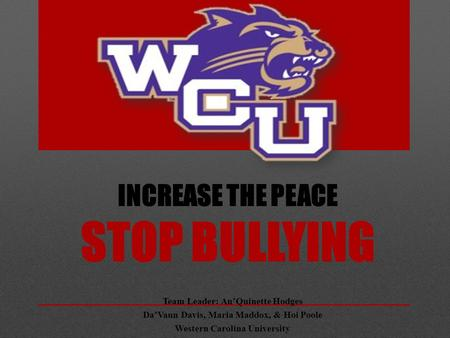 INCREASE THE PEACE STOP BULLYING Team Leader: An'Quinette Hodges Da'Vaun Davis, Maria Maddox, & Hoi Poole Western Carolina University.