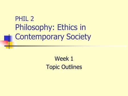 PHIL 2 Philosophy: Ethics in Contemporary Society Week 1 Topic Outlines.