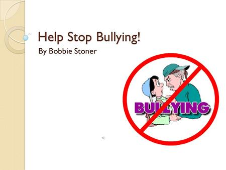 Help Stop Bullying! By Bobbie Stoner What Is Bullying? What Is Bullying? Any form of unwanted aggressive behavior that involve a child, physically or.