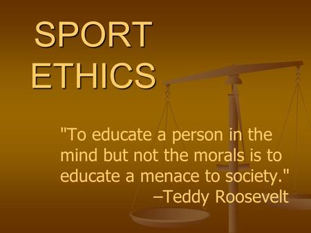SPORT ETHICS To educate a person in the mind but not the morals is to educate a menace to society. 			–Teddy Roosevelt.