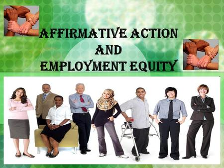 Affirmative Action and Employment Equity. Employment Equity Ensuring that employers identify and remove employment barriers...and take appropriate special.