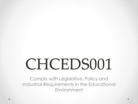 CHCEDS001 Comply with Legislative, Policy and Industrial Requirements in the Educational Environment.