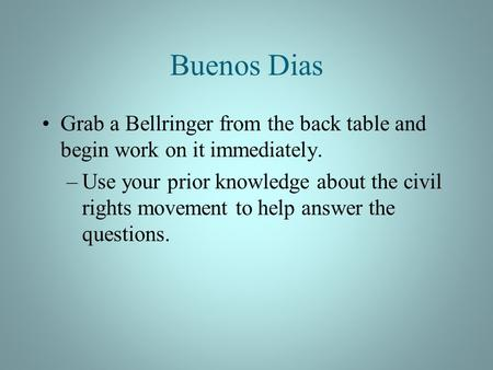 Buenos Dias Grab a Bellringer from the back table and begin work on it immediately. –Use your prior knowledge about the civil rights movement to help answer.