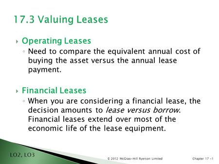 © 2012 McGraw-Hill Ryerson LimitedChapter 17 -1  Operating Leases ◦ Need to compare the equivalent annual cost of buying the asset versus the annual lease.