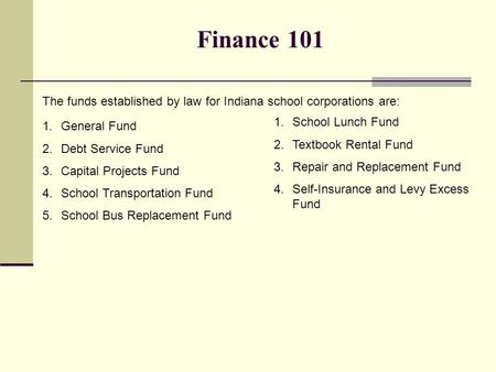 Finance 101 The funds established by law for Indiana school corporations are: 1.General Fund 2.Debt Service Fund 3.Capital Projects Fund 4.School Transportation.