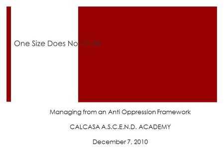 One Size Does Not Fit All Managing from an Anti Oppression Framework CALCASA A.S.C.E.N.D. ACADEMY December 7, 2010.