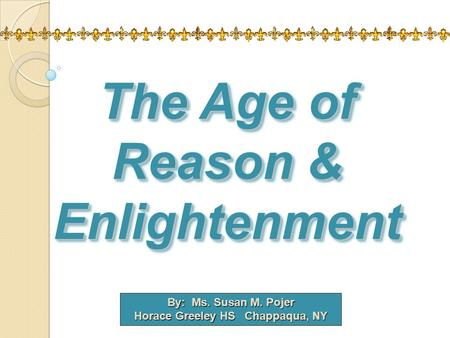 By: Ms. Susan M. Pojer Horace Greeley HS Chappaqua, NY The Age of Reason & Enlightenment.