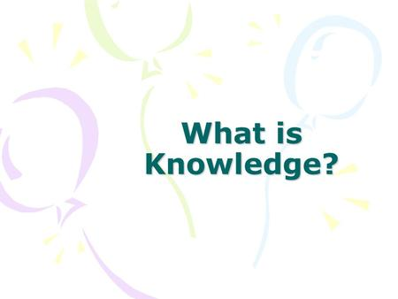 "What is Knowledge?. ""organised common sense"" Imagine a mental map of reality: your ideas of true and false, right and wrong, reasonable and unreasonable,"