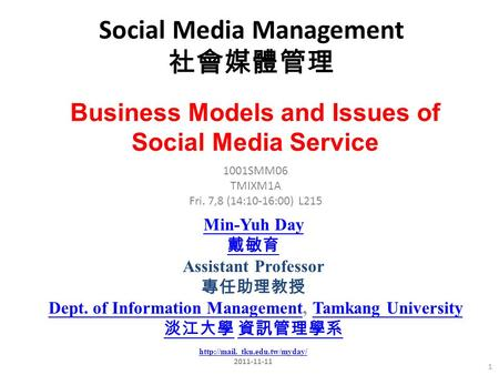 Social Media Management 社會媒體管理 1 1001SMM06 TMIXM1A Fri. 7,8 (14:10-16:00) L215 Min-Yuh Day 戴敏育 Assistant Professor 專任助理教授 Dept. of Information Management,