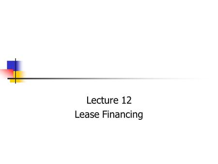 Lecture 12 Lease Financing. It has emerged as a supplementary source of financing. Increase in off-balance sheet methods of financing. Increase in scope.