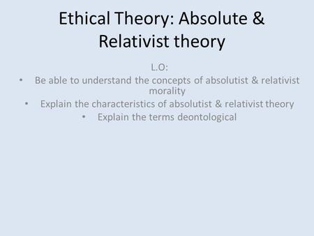Ethical Theory: Absolute & Relativist theory L.O: Be able to understand the concepts of absolutist & relativist morality Explain the characteristics of.