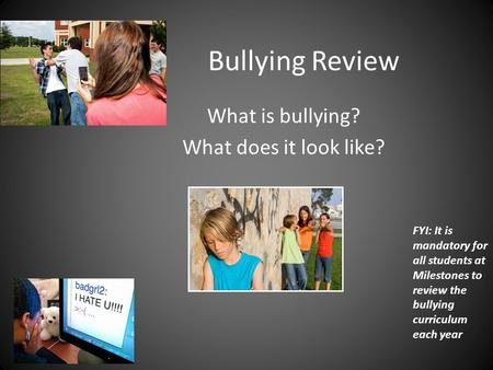 Bullying Review What is bullying? What does it look like? FYI: It is mandatory for all students at Milestones to review the bullying curriculum each year.