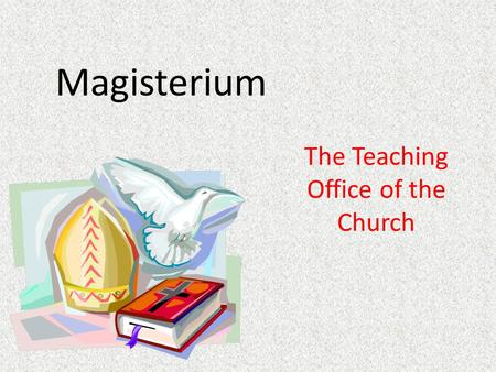 Magisterium The Teaching Office of the Church. Elements Made up of: – The Pope, the Bishop of Rome – All of the Bishops of the Church Responsibility: