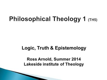 Ross Arnold, Summer 2014 Lakeside institute of Theology Logic, Truth & Epistemology.