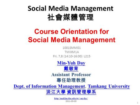 Social Media Management 社會媒體管理 1 1001SMM01 TMIXM1A Fri. 7,8 (14:10-16:00) L215 Min-Yuh Day 戴敏育 Assistant Professor 專任助理教授 Dept. of Information Management,
