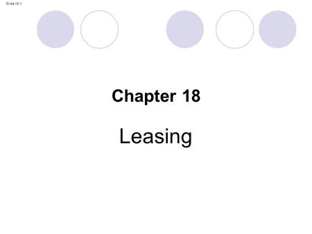 Slide 18.1 Leasing Chapter 18. Slide 18.2 By the end of this chapter, you should be able to: critically discuss the reasons for IAS 17; account for leases.