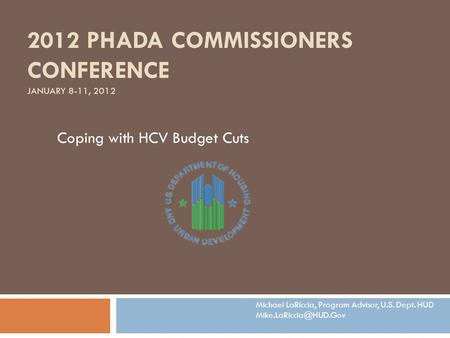 2012 PHADA COMMISSIONERS CONFERENCE JANUARY 8-11, 2012 Coping with HCV Budget Cuts Michael LaRiccia, Program Advisor, U.S. Dept. HUD