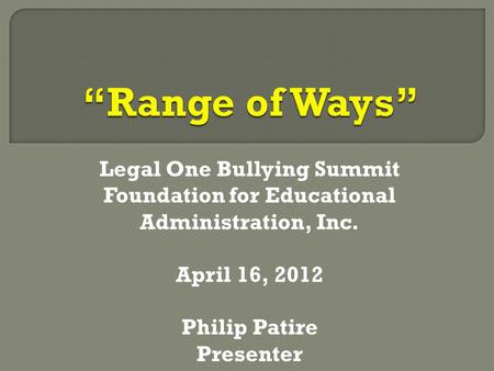 Legal One Bullying Summit Foundation for Educational Administration, Inc. April 16, 2012 Philip Patire Presenter.