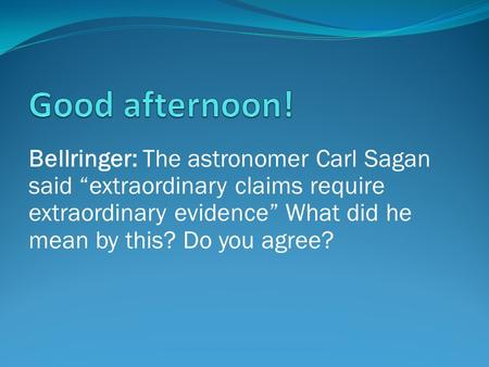 "Bellringer: The astronomer Carl Sagan said ""extraordinary claims require extraordinary evidence"" What did he mean by this? Do you agree?"