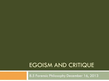 EGOISM AND CRITIQUE 8.5 Forensic Philosophy December 16, 2013.