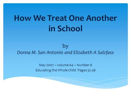 How We Treat One Another in School by Donna M. San Antonio and Elizabeth A Salzfass May 2007 – volume 64 – Number 8 Educating the Whole Child Pages 32-38.