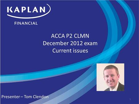 ACCA P2 CLMN December 2012 exam Current issues Presenter – Tom Clendon 1.