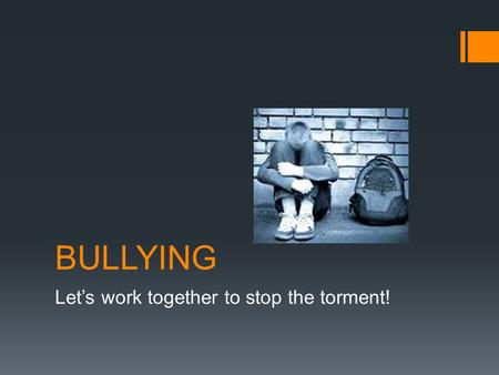 BULLYING Let's work together to stop the torment!.