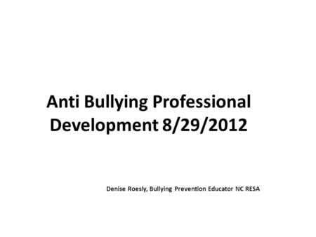 Anti Bullying Professional Development 8/29/2012 Denise Roesly, Bullying Prevention Educator NC RESA.