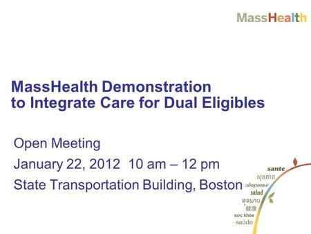 Open Meeting January 22, 2012 10 am – 12 pm State Transportation Building, Boston MassHealth Demonstration to Integrate Care for Dual Eligibles.