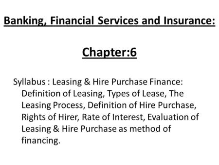 Banking, Financial Services and Insurance: Chapter:6 Syllabus : Leasing & Hire Purchase Finance: Definition of Leasing, Types of Lease, The Leasing Process,