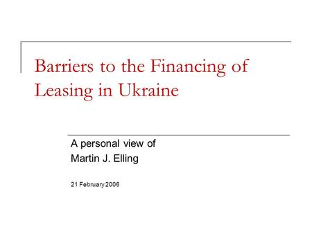 Barriers to the Financing of Leasing in Ukraine A personal view of Martin J. Elling 21 February 2006.
