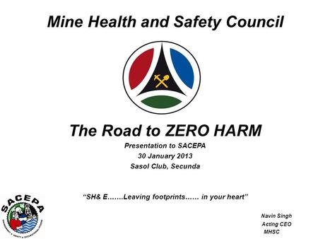 "Mine Health and Safety Council The Road to ZERO HARM Presentation to SACEPA 30 January 2013 Sasol Club, Secunda ""SH& E…….Leaving footprints…… in your heart"""