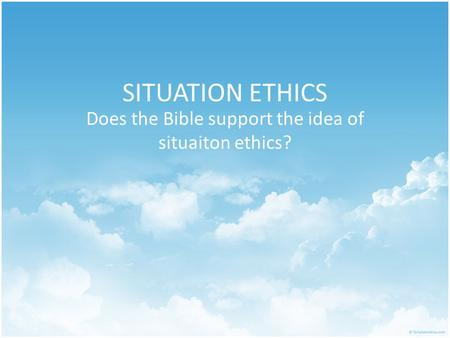 SITUATION ETHICS Does the Bible support the idea of situaiton ethics?