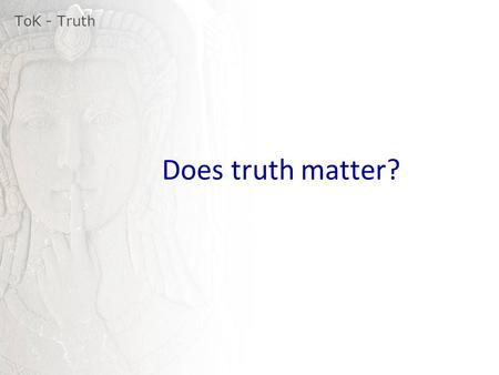 Does truth matter? ToK - Truth. Subjective truth Objective truth Provisional truth Absolute truth ToK - Truth.