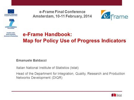 E-Frame Handbook: Map for Policy Use of Progress Indicators Emanuele Baldacci Italian National Institute of Statistics (Istat) Head of the Department for.