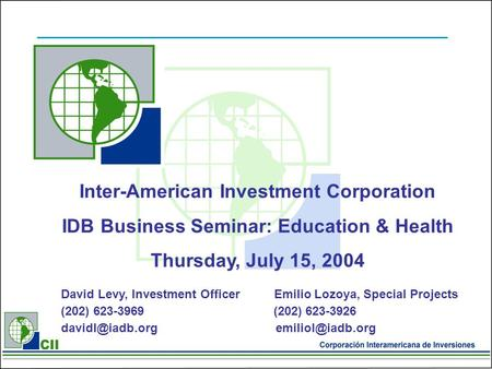 Inter-American Investment Corporation IDB Business Seminar: Education & Health Thursday, July 15, 2004 David Levy, Investment Officer Emilio Lozoya, Special.