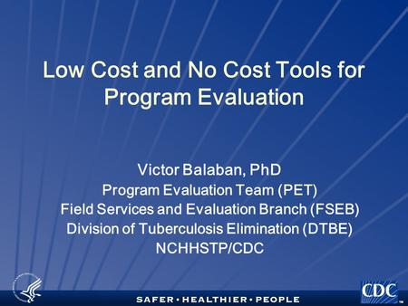 TM Low Cost and No Cost Tools for Program Evaluation Victor Balaban, PhD Program Evaluation Team (PET) Field Services and Evaluation Branch (FSEB) Division.