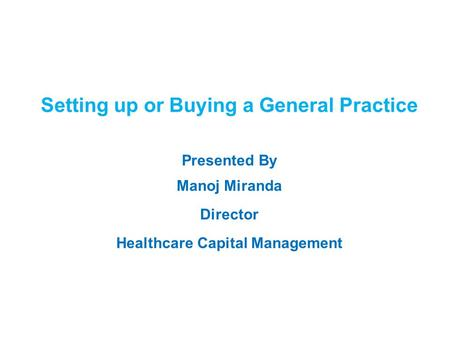 1 Setting up or Buying a General Practice Presented By Manoj Miranda Director Healthcare Capital Management.
