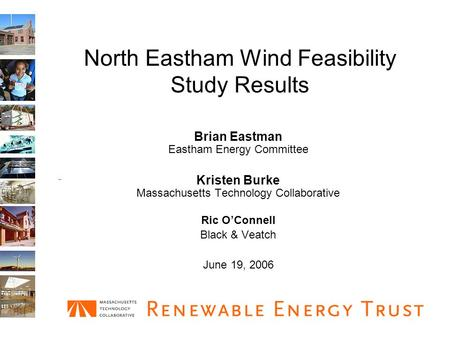 North Eastham Wind Feasibility Study Results Brian Eastman Eastham Energy Committee Kristen Burke Massachusetts Technology Collaborative Ric O'Connell.