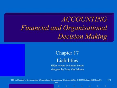17.1PPS t/a Carnegie et al; Accounting: Financial and Organisational Decision Making © 1999 McGraw-Hill Book Co. Aust. ACCOUNTING Financial and Organisational.