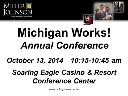 Title Line 1 Title Line 2 Attorney Name www.millerjohnson.com Michigan Works! Annual Conference October 13, 201410:15-10:45 am Soaring Eagle Casino & Resort.