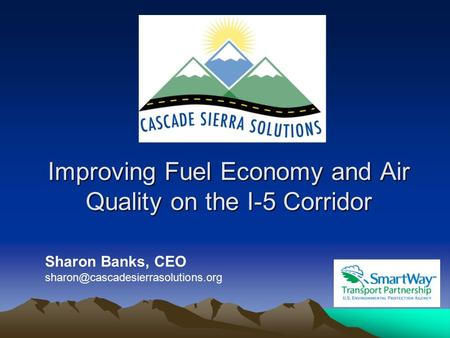 Improving Fuel Economy and Air Quality on the I-5 Corridor Sharon Banks, CEO