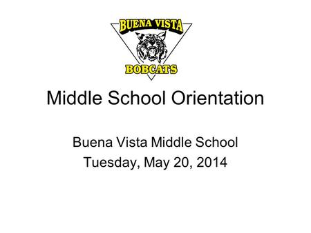 Middle School Orientation Buena Vista Middle School Tuesday, May 20, 2014.