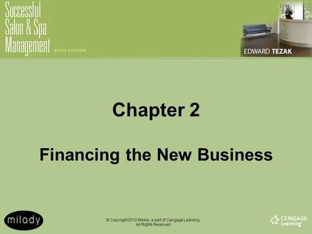 © Copyright 2012 Milady, a part of Cengage Learning. All Rights Reserved. Chapter 2 Financing the New Business.