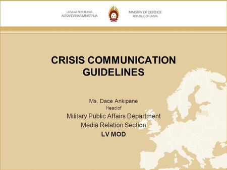 CRISIS COMMUNICATION GUIDELINES Ms. Dace Ankipane Head of Military Public Affairs Department Media Relation Section LV MOD.