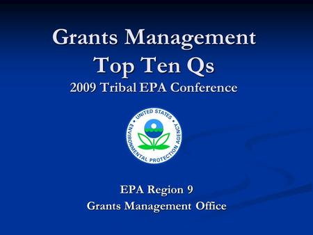 Grants Management Top Ten Qs 2009 Tribal EPA Conference EPA Region 9 Grants Management Office.